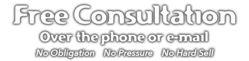 Free Consultation Over the phone or e-mail. No Obligation. No Pressure. No Hard Sell