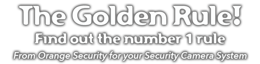 The Golden Rule! Find out the number 1 rule from Orange Security for your security camera system